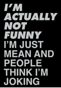 Im Joking: IM  ACTUALLY  NOT  FUNNY  I'M JUST  MEAN AND  PEOPLE  THINK I'M  JOKING