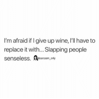SarcasmOnly: I'm afraid if I give up wine, I'll have to  replace it with... Slapping people  senseless. osarcasm, only SarcasmOnly