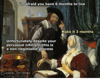 Nihilism: I'm afraid you have 6 months to live  Make it 3 months  Unfortunately despite your  pervasive nihilism, this is  a non-negotiable process  CLASSICAL ART MEMES  facebook.com/classicalartmemes