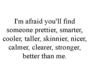 Find, Cooler, and Afraid: I'm afraid you'll find  someone prettier, smarter,  cooler, taller, skinnier, nicer.,  calmer, clearer, stronger,  better than me.