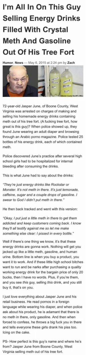 """Energy, Fuck You, and Fucking: I'm All In On This Guy  Selling Energy Drinks  Filled With Crystal  Meth And Gasoline  Out Of His Tree Fort  Humor, News  May 6, 2015 at 2:24 pm by Zach  County Sherift's Office  72-year-old Jasper June, of Boone County, West  Virginia was arrested on charges of making and  selling his homemade energy drinks containing  meth out of his tree fort. (A fucking tree fort, how  great is this guy)? When police showed up, they  found June wearing an adult diaper and browsing  through an Arabic porno magazine. Police tested 25  bottles of his energy drink, each of which contained  meth  Police discovered June's practice after several high  school girls had to be hospitalized for internal  bleeding after consuming the drinks  This is what June had to say about the drinks:  They're just energy drinks like Rockstar or  Monster. It's not meth in there. It's just lemonade,  caffeine, sugar and a couple drops of gasoline. I  swear to God I didn't put meth in there.""""  He then back tracked and went with this version  Okay, I put just a little meth in there to get them  addicted and keep customers coming back. I know  they'll all testify against me so let me make  something else clear: I pissed in every bottle  Well if there's one thing we know, it's that these  energy drinks are gonna work. Nothing will get you  jacked up like a little meth, gasoline, and human  urine. Bottom line is when you buy a product, you  want it to work. And if these little high school bitches  want to run and be narks after purchasing a quality  working energy drink for the bargain price of only 20  bucks, then I have no words. Plus, if you're them  and you see this guy, selling this drink, and you still  buy it, that's on you.  I just love everything about Jasper June and his  retail business. He read pornos in a foreign  language while wearing his diaper, and when police  ask about his product, he is adamant that there is  no meth in there, only gasoline. And then when  for"""