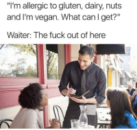 "Memes, Vegan, and Fuck: ""I'm allergic to gluten, dairy, nuts  and I'm vegan. What can I get?""  Waiter: The fuck out of here I'll have a vegan sparkling water please. memesapp"