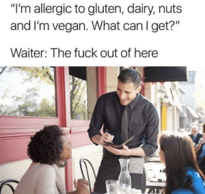 """What can i get? via /r/memes https://ift.tt/2Ol5Td2: """"I'm allergic to gluten, dairy, nuts  and I'm vegan. What can I get?""""  Waiter: The fuck out of here What can i get? via /r/memes https://ift.tt/2Ol5Td2"""