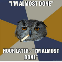 "@studentlifeproblems: ""I'M ALMOST DONE  HOUR LATER T'M ALMOST  DONE @studentlifeproblems"