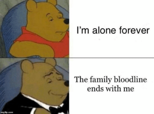 Being Alone, Family, and Bloodline: I'm alone forever  The family bloodline  ends with me  imgflip.com Meirl