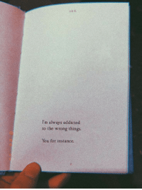 Addicted, You, and For: Im always addicted  to the wrong things  You for instance.
