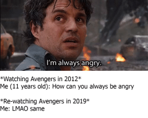 That's my secret: I'm always angry  *Watching Avengers in 2012*  Me (11 years old): How can you always be angry  *Re-watching Avengers in 2019*  Me: LMAO same That's my secret