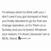 Bored, Funny, and Memes: I'm always down to drink with you. I  don't care if you got dumped or fired,  you finally decided to go for that sex  change operation, or it's 10am on a  Sunday and you're bored. Whatever  your reason, I'm down, because l am a  REAL friend. Alesaroasm, only SarcasmOnly