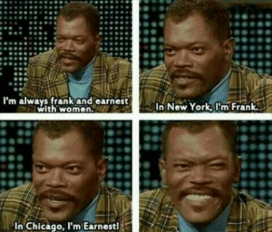 Chicago, New York, and Samuel L. Jackson: I'm always frank and earnest  with women.a  New York,Im Frank  In Chicago, I'm Earnest! Samuel L. Jackson on being frank and earnest