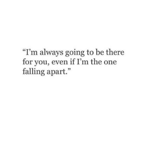 "Falling Apart: ""I'm always going to be there  for you, even if I'm the one  falling apart.  25"