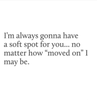 "How, May, and For: I'm always gonna have  a soft spot for vou.. no  matter how ""moved on"" I  may be.  35"