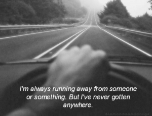 running away: I'm always running away from someone  or something. But I've never gotten  anywhere