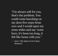 """Windows, Heart, and Home: """"I'm always soft for you,  that's the problem. You  could come knocking  my door five years from  now and I would open my  arms wider and say 'come  here, it's been too long, it  felt like home with you.""""  on  95  Azra.T """"My Heart is Full of Open  Windows"""""""