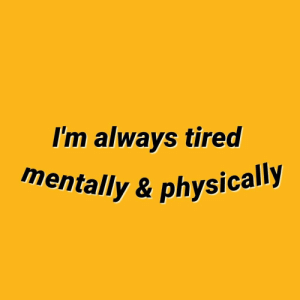 Mentally: I'm always tired  mentally & physically