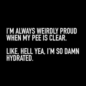 Funny, Quotes, and Proud: I'M ALWAYS WEIRDLY PROUD  WHEN MY PEE IS CLEAR.  LIKE, HELL YEA, I'M SO DAMN  HYDRATED. 45 Funny Quotes Laughing So Hard 12