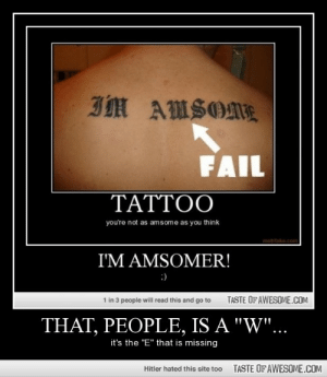 "That, People, Is A ""w""…http://omg-humor.tumblr.com: IM AMSOME  FAIL  TATTOO  you're not as amsome as you think  motifake.com  I'M AMSOMER!  :)  TASTE OF AWESOME.COM  1 in 3 people will read this and go to  THAT, PEOPLE, IS A ""W""...  it's the ""E"" that is missing  TASTE OF AWESOME.COM  Hitler hated this site too That, People, Is A ""w""…http://omg-humor.tumblr.com"