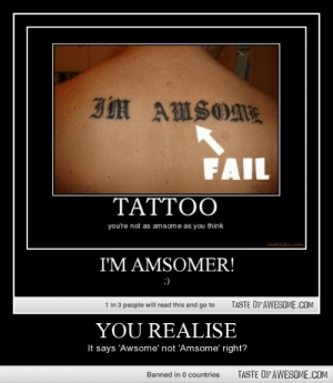 You Realisehttp://omg-humor.tumblr.com: IM AMSOME  FAIL  TATTOO  you're not as amsome as you think  motifake.com  I'M AMSOMER!  :)  TASTE OF AWESOME.COM  1 in 3 people will read this and go to  YOU REALISE  It says 'Awsome' not 'Amsome' right?  TASTE OF AWESOME.COM  Banned in 0 countries You Realisehttp://omg-humor.tumblr.com