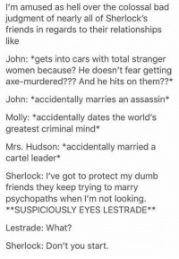Love this   ~ Jabberjay the Shadowhunting Demigod from Asgard: I'm amused as hell over the colossal bad  judgment of nearly all of Sherlock's  friends in regards to their relationships  like  John: *gets into cars with total stranger  women because? He doesn't fear getting  axe-murdered??? And he hits on them??*  John: *accidentally marries an assassin*  Molly: *accidentally dates the world's  greatest criminal mind  Mrs. Hudson: *accidentally married a  cartel leader*  Sherlock: I've got to protect my dumb  friends they keep trying to marry  psychopaths when I'm not looking.  **SUSPICIOUSLY EYES LESTRADE**  Lestrade: What?  Sherlock: Don't you start. Love this   ~ Jabberjay the Shadowhunting Demigod from Asgard