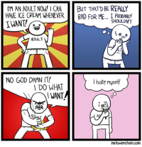 God, Memes, and Game: IM AN ADULT NOW! I CANBUT THATD BE REALLY  HAVE ICE CREAM WHENEVERBAD FOR ME... I PROBABLY  IWANT  SHOULDN'T  ADULT  NO GOD DAMN IT!  I hate myself  DO WHAT  I WANT  mrlovenstein.com Adult. Secret Panel HERE 🍦 mrlovenstein.com/comic/551  My competitive co-op card game HERE missionsnollygoster.com