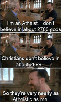 Check out our secular apparel shop! http://wflatheism.spreadshirt.com/: I'm an Atheist, I don't  believe in about 2700 gods  Christians don't believe in  about 2699  So they're very nearly as  Atheistic as me. Check out our secular apparel shop! http://wflatheism.spreadshirt.com/