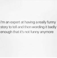 Funny, Really Funny, and Not Funny: i'm an expert at having a really funny  story to tell and then wording it badly  enough that it's not funny anymore Yup this is me