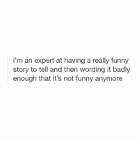 Funny, Memes, and Tag Someone: i'm an expert at having a really funny  story to tell and then wording it badly  enough that it's not funny anymore tag someone who does this