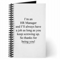 Human Resources truth...: I'm an  HR Manager  and I'll always have  a job as long as you  keep screwing up.  So thanks for  Erbeing you! Human Resources truth...