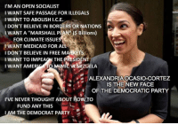 "America, Memes, and Party: I'M AN OPEN SOCIALIST  I WANT SAFE PASSAGE FOR ILLEGALS  I WANT TO ABOLISH I.C.E  I DON'T BELIEVE IN BORDERS OR NATIONS  I WANT A ""MARSHALL PLAN $ Billions)  FOR CLIMATE ISSUE  I WANT MEDICAID FOR ALL  I DON'T BELIEVE IN FREE MARKETS  I WANT TO IMPEACH THE PRESIDENT  I WANT AMERICA(TO MIMIC VENEZUELA  ALEXANDRIA OCASIO-CORTEZ  IS THE NEW FACE  OF THE DEMOCRATIC PARTY  I'VE NEVER THOUGHT ABOUT HOW TO  FUND ANY THIS  AM THE DEMOCRAT PARTY The new face of the far left Democrat party."