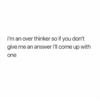 Thinker: i'm an over thinker so if you don't  give me an answer ill come up with  one