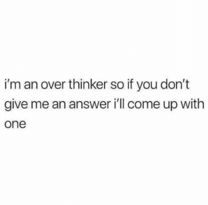anxietyproblem: Follow us @anxietyproblem: i'm an over thinker so if you don't  give me an answer i'll come up with  one anxietyproblem: Follow us @anxietyproblem