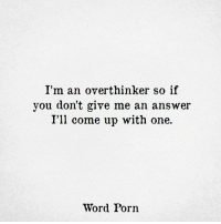 Porn, Word, and Answer: I'm an overthinker so if  you don't give me an answer  I'll come up with one.  Word Porn