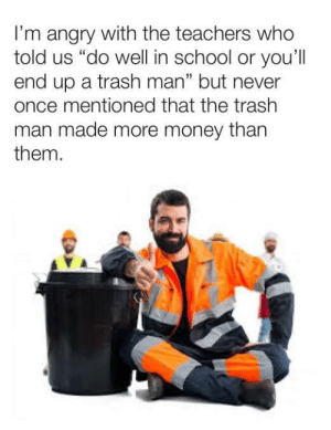 "Memes, Money, and School: I'm angry with the teachers who  told us ""do well in school or you'll  end up a trash man"" but never  once mentioned that the trash  man made more money than  them.  1 they lied to us via /r/memes https://ift.tt/2VOHNqy"