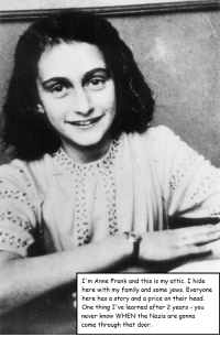 <p>Anne Frank&rsquo;s Attic</p>: I'm Anne Frank and this is my attic. I hide  here with my family and some jews. Everyone  here has a story and a price on their head  One thing I've learned after 2 years - you  never know WHEN the Nazis are gonna  come through that door, <p>Anne Frank&rsquo;s Attic</p>