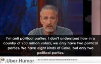 """Bailey Jay, Omg, and Tumblr: I'm anti political parties. I don't understand how in a  country of 200 million voters, we only have two political  parties. We have eight kinds of Coke, but only two  political parties.  I did not have sexual relations with that woman.  Uber Humor 1did not have sexual relations with thiat <p><a href=""""http://omg-images.tumblr.com/post/153314460533/jon-stewart-on-political-parties"""" class=""""tumblr_blog"""">omg-images</a>:</p>  <blockquote><p>Jon Stewart on political parties</p></blockquote>"""