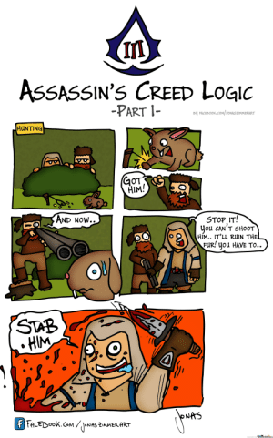 Assassins Creed Logic Memes. Best Collection of Funny Assassins ...: IM  ASSASSIN'S CREED LogI  -PART I-  BU FACEBOOK.COM SONASZIMMERART  HUNTING  GoT  HIM!  AND NoW..  STOP IT!  Jou cAN'T SHoOT  HIM.. IT'lL RUIN THE  FuRI uou HAVE TO..  HIM  NAS  menecerter.com Assassins Creed Logic Memes. Best Collection of Funny Assassins ...