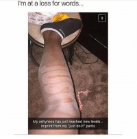 """Bad, Funny, and Just Do It: I'm at a loss for words...  2  My ashyness has just reached new levels...  imprint from my """"just do it"""" pants yo that's bad Follow me (@whoaciety) for more 💓 - - - - - [tags: textpost textposts wtftumblr funnytumblr tumblrlol tumblrtextpost tumblrtextposts tumblr funnytextpost funnytextposts tumblrfunny ifunny relatable relatabletextpost rt slime relatablepost asmr 314tim meme lmao shrek spongebob trickshot 😂 pepe textpostaccount cohmedy funny satan ]"""