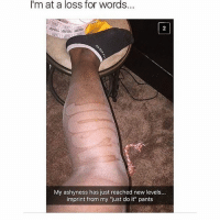 """Funny, Girls, and Just Do It: I'm at a loss for words..  My ashyness has just reached new levels...  imprint from my """"just do it"""" pants Bro😂 - - - - funnyshit funmemes100 instadaily instaday daily posts fun nochill girl savage girls boys men women lol lolz follow followme follow for more funny content 💯 @funmemes100"""