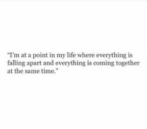 "Falling Apart: ""I'm at a point in my life where everything is  falling apart and everything is coming together  at the same time."