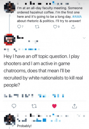 Ok, so I have to apologize because of an image I posted here about a fake tweet that got out of hand and received 4.3 k upvotes. I just found the image and made a joke. Then one of you madlads went to her twitter and got this gem out. I just wanted to praise you. Good job.: I'm at an all-day faculty meeting. Someone  ordered hazelnut coffee. I'm the first one  here and it's going to be a long day. #AMA  about rhetoric & politics. Ill try to answer!  97  Hey I have an off topic question. I play  shooters and I am active in game  chatrooms, does that mean I'll be  recruited by white nationalists to kill real  people?  Probably! Ok, so I have to apologize because of an image I posted here about a fake tweet that got out of hand and received 4.3 k upvotes. I just found the image and made a joke. Then one of you madlads went to her twitter and got this gem out. I just wanted to praise you. Good job.