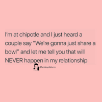 "Chipotle, Girl Memes, and Never: I'm at chipotle and I just hearda  couple say ""We're gonna just share a  bowl"" and let me tell you that will  NEVER happen in my relationship  @fuckboysfailures"