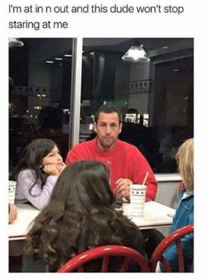 Staring At Me: I'm at in n out and this dude won't stop  staring at me