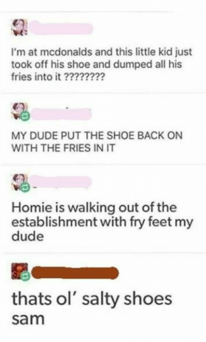 Dude, Homie, and McDonalds: I'm at mcdonalds and this little kid just  took off his shoe and dumped all his  fries into it ?2??2?2?  MY DUDE PUT THE SHOE BACK ON  WITH THE FRIES IN IT  Homie is walking out of the  establishment with fry feet my  dude  thats ol' salty shoes  sam Salty shoes sam