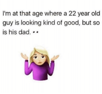 Dad, Memes, and Good: I'm at that age where a 22 year old  guy is looking kind of good, but so  is his dad. .. 🤷🏼‍♀️