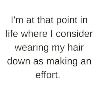 Life, Memes, and True: I'm at that point in  life where I consider  wearing my hair  down as making an  effort True, Follow @thepettybitch @thepettybitch @thepettybitch @thepettybitch