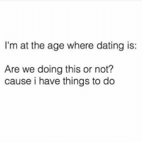 Dating, Memes, and Shit: I'm at the age where dating is:  Are we doing this or not?  cause i have things to do I have shit to do here guys like sit on the couch and watch the office 1 million times 🙄😪