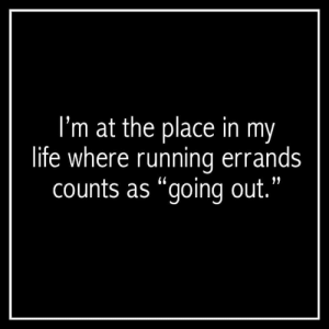 """Going Out: I'm at the place in my  life where running errands  counts as """"going out."""