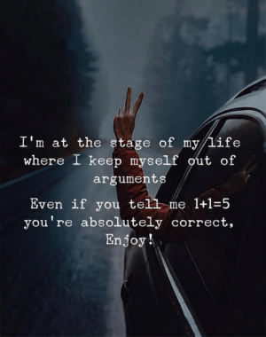 Life, You, and Argument: I'm at the stage of my/Life  where I keep myself out of  argument  Even if you tel, me 1+1=5  you're absolutely correct,  Enjoy!  tell-me