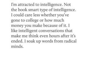 College, Money, and Book: I'm attracted to intelligence. Not  the book smart type of intelligence.  I could care less whether you've  gone to college or how much  money you make because of it. I  like intelligent conversations that  make me think even hours after its  ended. I soak up words from radical  minds.