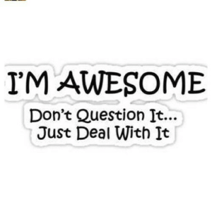 https://iglovequotes.net/: I'M AWESOME  Don't Question It...  Just Deal With It https://iglovequotes.net/