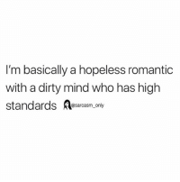 Funny, Memes, and Dirty: I'm basically a hopeless romantic  with a dirty mind who has high  standards asarcasm, only SarcasmOnly